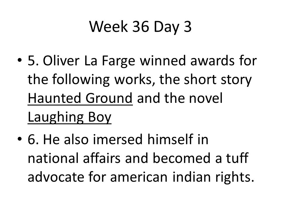 Week 36 Day 3 5. Oliver La Farge winned awards for the following works, the short story Haunted Ground and the novel Laughing Boy.