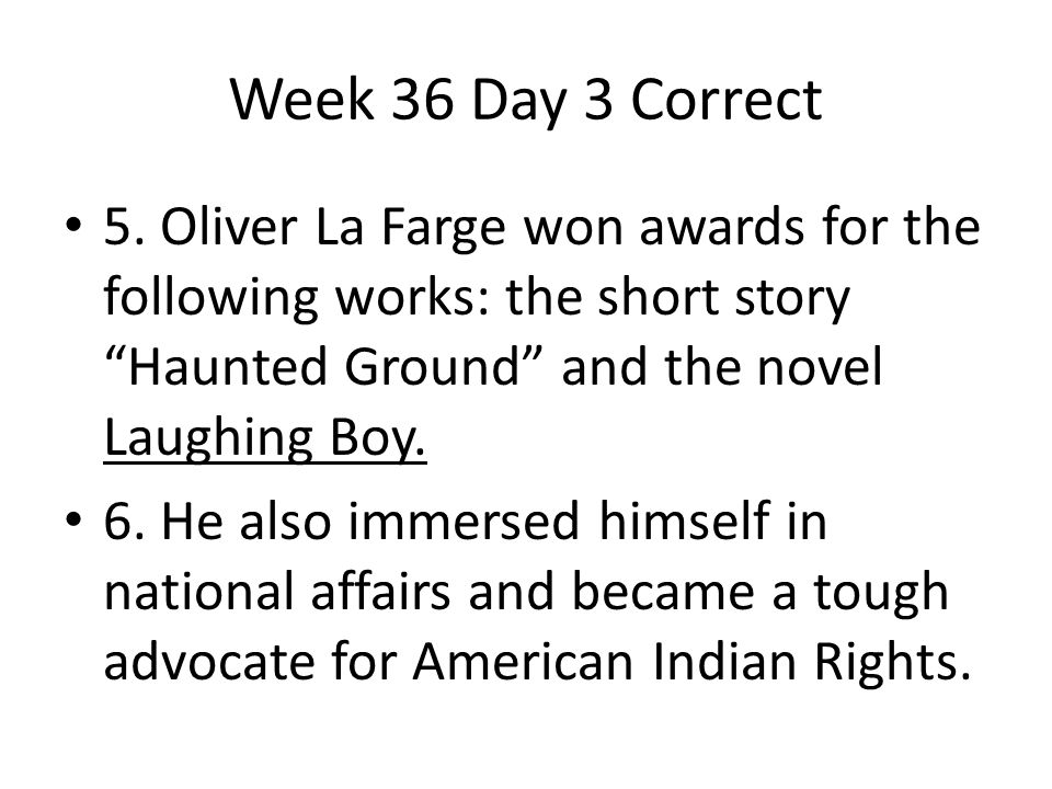 Week 36 Day 3 Correct 5. Oliver La Farge won awards for the following works: the short story Haunted Ground and the novel Laughing Boy.