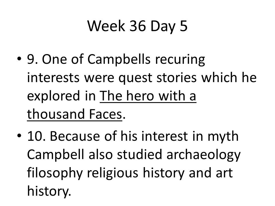 Week 36 Day 5 9. One of Campbells recuring interests were quest stories which he explored in The hero with a thousand Faces.