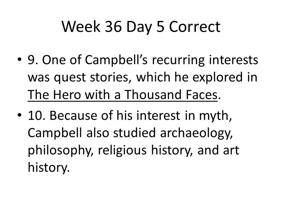 Week 36 Day 5 Correct 9. One of Campbell's recurring interests was quest stories, which he explored in The Hero with a Thousand Faces.