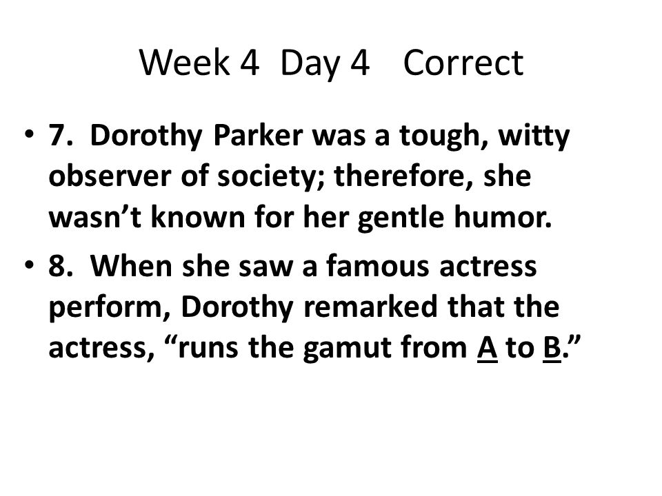 Week 4 Day 4 Correct 7. Dorothy Parker was a tough, witty observer of society; therefore, she wasn't known for her gentle humor.