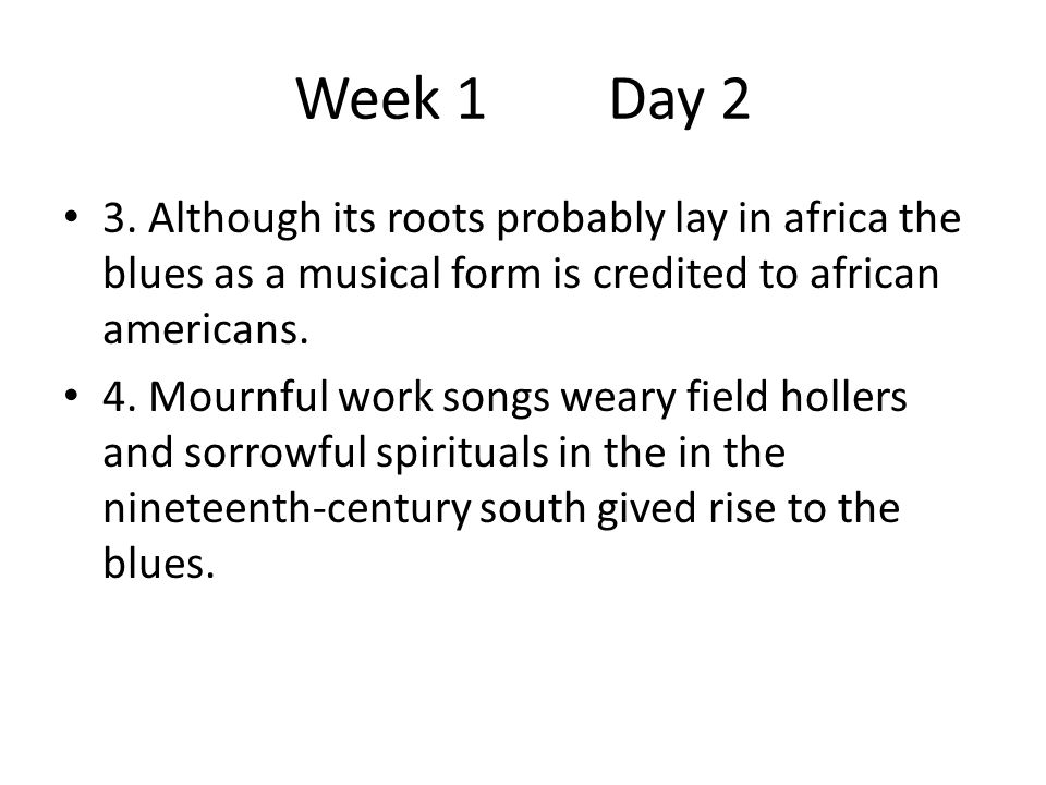 Week 1 Day 2 3. Although its roots probably lay in africa the blues as a musical form is credited to african americans.