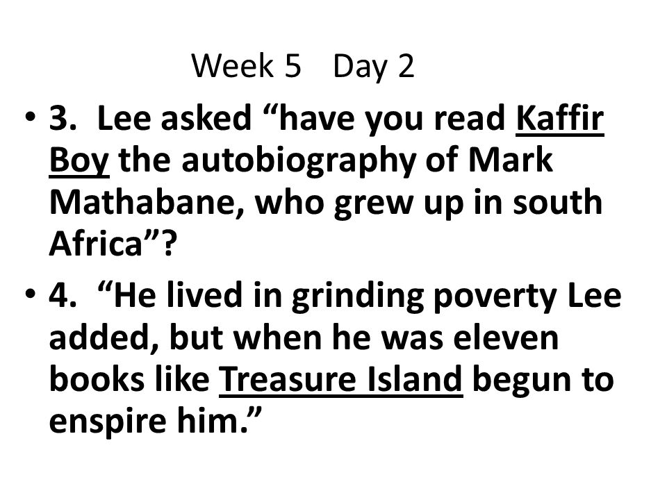 Week 5 Day 2 3. Lee asked have you read Kaffir Boy the autobiography of Mark Mathabane, who grew up in south Africa