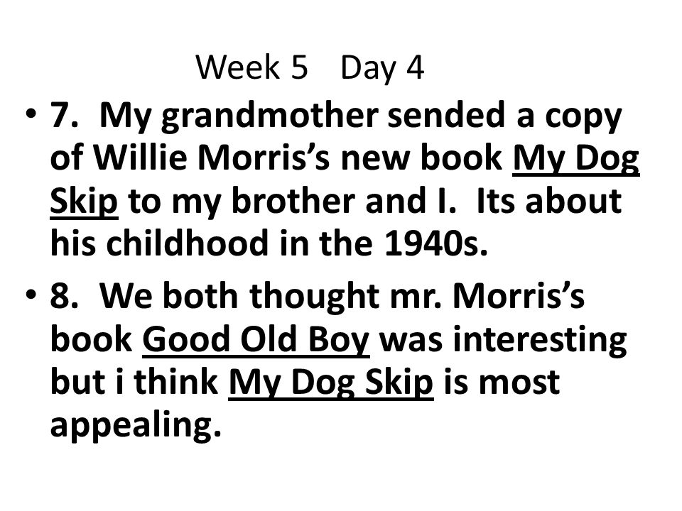 Week 5 Day 4 7. My grandmother sended a copy of Willie Morris's new book My Dog Skip to my brother and I. Its about his childhood in the 1940s.