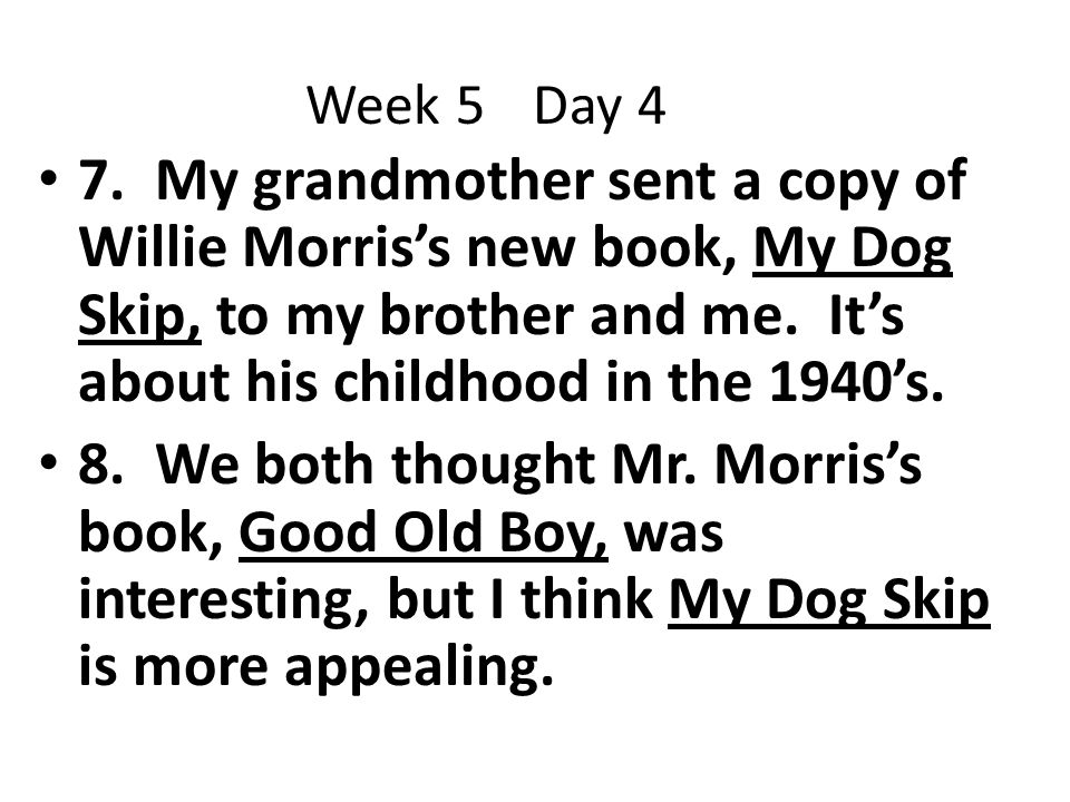 Week 5 Day 4 7. My grandmother sent a copy of Willie Morris's new book, My Dog Skip, to my brother and me. It's about his childhood in the 1940's.