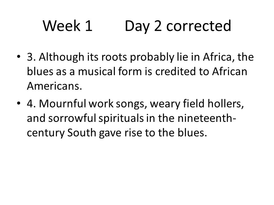 Week 1 Day 2 corrected 3. Although its roots probably lie in Africa, the blues as a musical form is credited to African Americans.