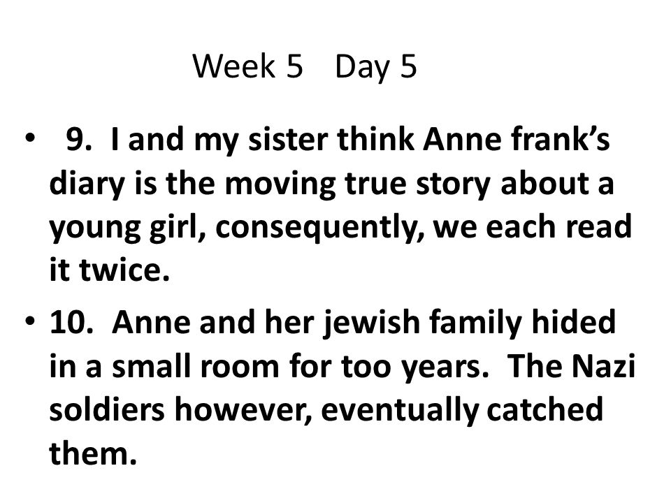 Week 5 Day 5 9. I and my sister think Anne frank's diary is the moving true story about a young girl, consequently, we each read it twice.