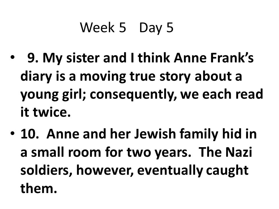 Week 5 Day 5 9. My sister and I think Anne Frank's diary is a moving true story about a young girl; consequently, we each read it twice.