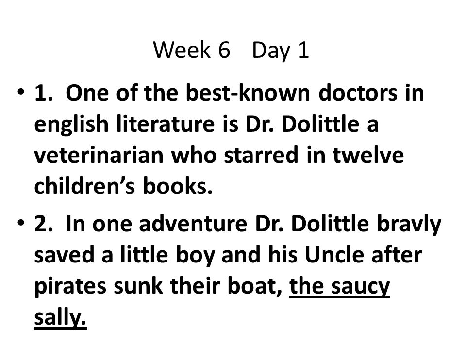 Week 6 Day 1 1. One of the best-known doctors in english literature is Dr. Dolittle a veterinarian who starred in twelve children's books.