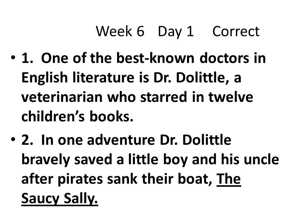 Week 6 Day 1 Correct 1. One of the best-known doctors in English literature is Dr. Dolittle, a veterinarian who starred in twelve children's books.