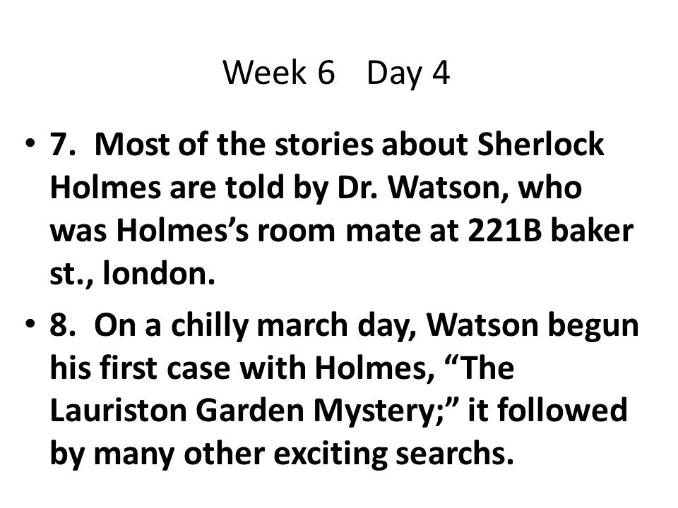 Week 6 Day 4 7. Most of the stories about Sherlock Holmes are told by Dr. Watson, who was Holmes's room mate at 221B baker st., london.