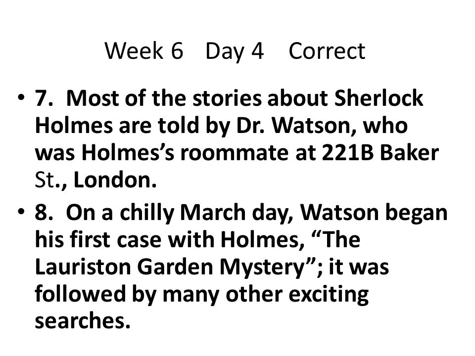 Week 6 Day 4 Correct 7. Most of the stories about Sherlock Holmes are told by Dr. Watson, who was Holmes's roommate at 221B Baker St., London.