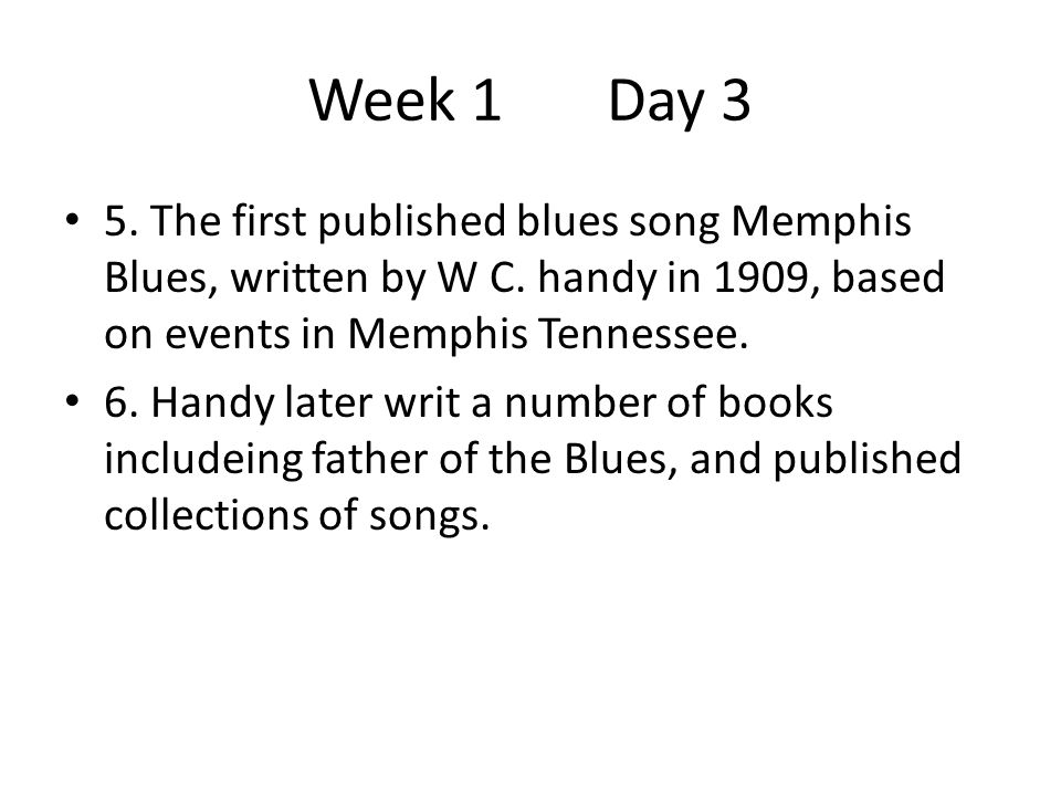 Week 1 Day 3 5. The first published blues song Memphis Blues, written by W C. handy in 1909, based on events in Memphis Tennessee.