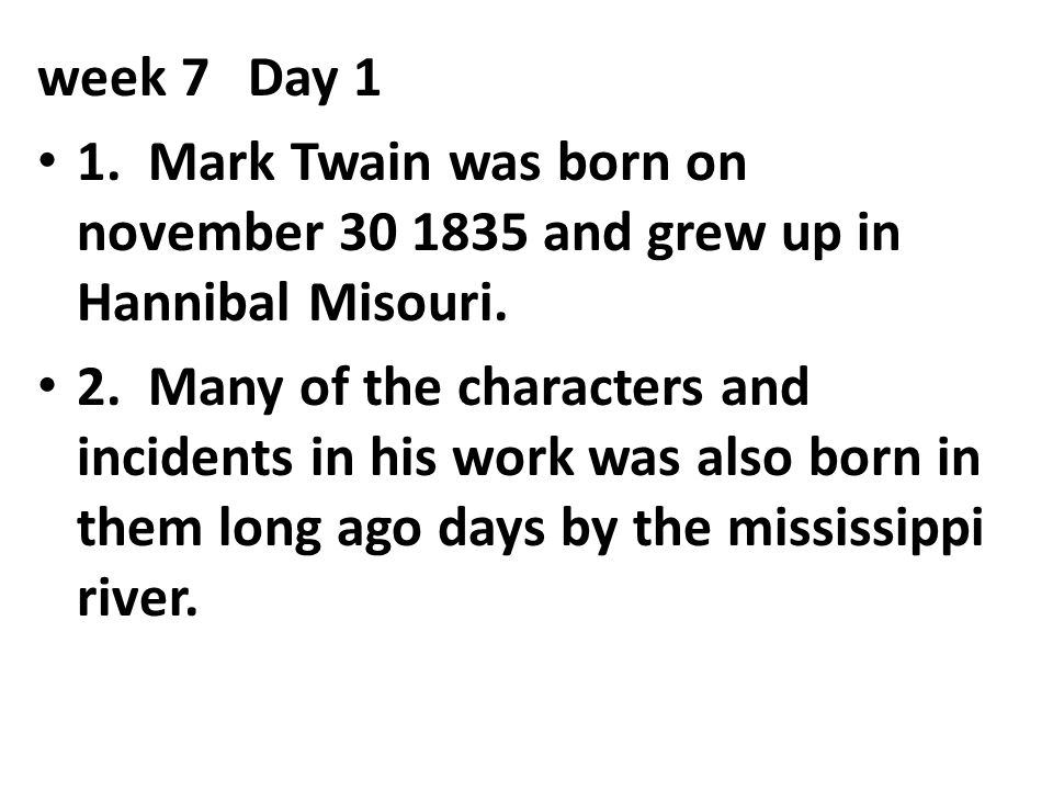 week 7 Day 1 1. Mark Twain was born on november 30 1835 and grew up in Hannibal Misouri.