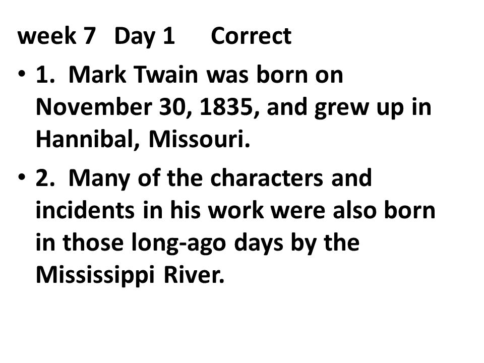 week 7 Day 1 Correct 1. Mark Twain was born on November 30, 1835, and grew up in Hannibal, Missouri.