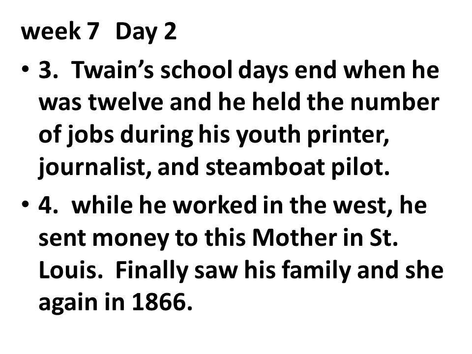 week 7 Day 2 3. Twain's school days end when he was twelve and he held the number of jobs during his youth printer, journalist, and steamboat pilot.