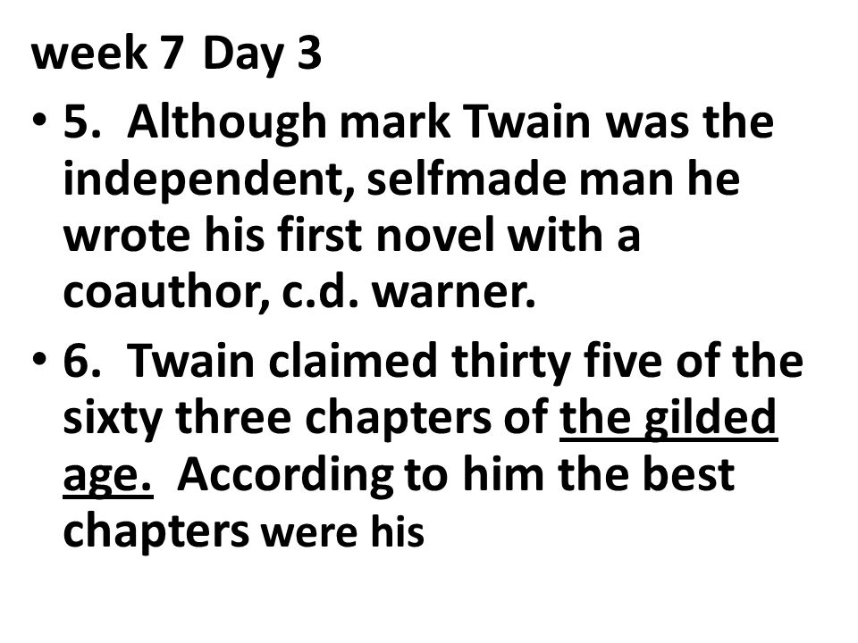 week 7 Day 3 5. Although mark Twain was the independent, selfmade man he wrote his first novel with a coauthor, c.d. warner.
