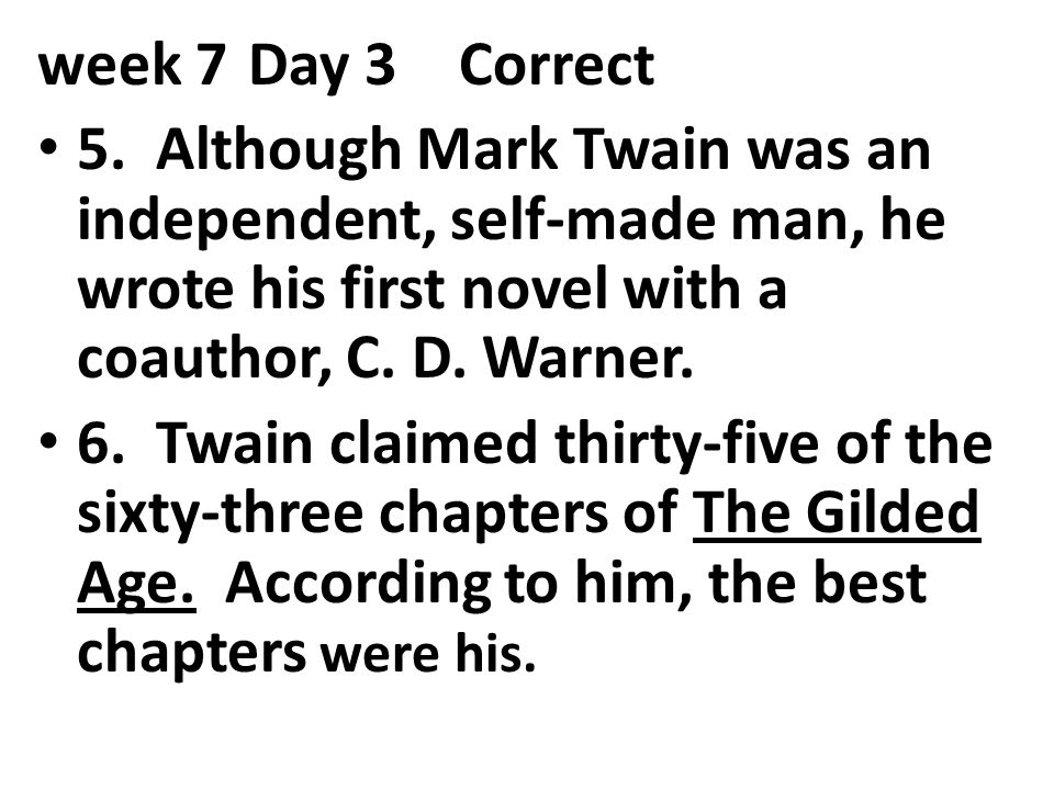 week 7 Day 3 Correct 5. Although Mark Twain was an independent, self-made man, he wrote his first novel with a coauthor, C. D. Warner.