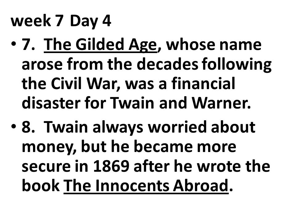 week 7 Day 4 7. The Gilded Age, whose name arose from the decades following the Civil War, was a financial disaster for Twain and Warner.