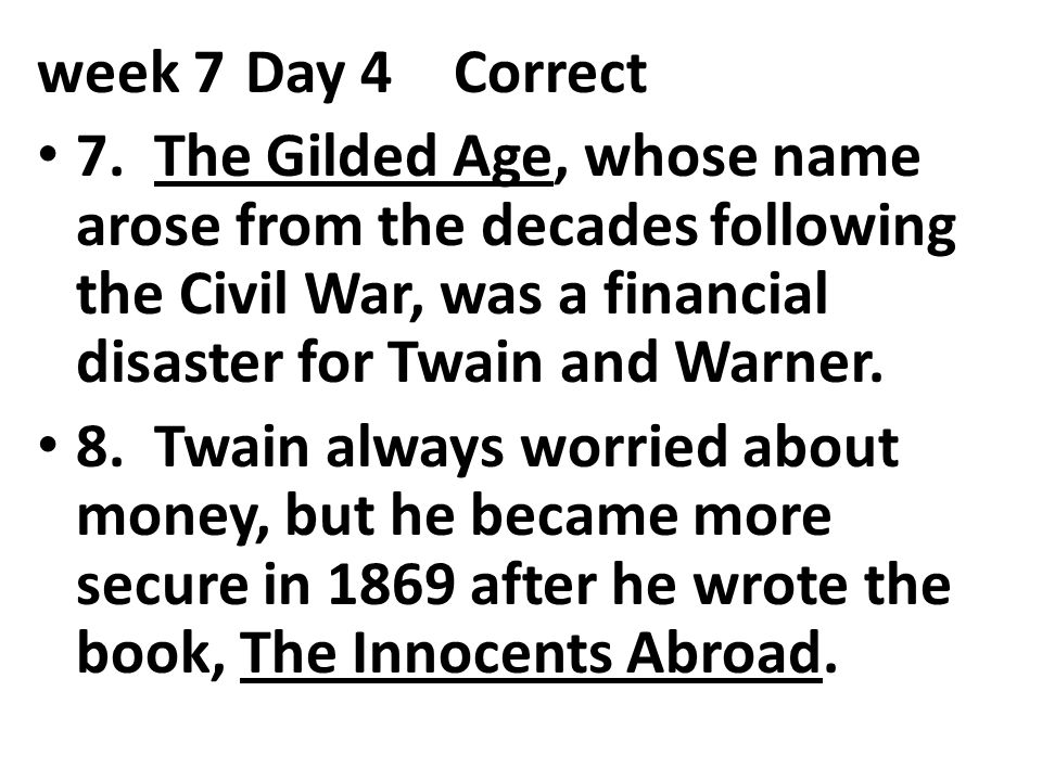 week 7 Day 4 Correct 7. The Gilded Age, whose name arose from the decades following the Civil War, was a financial disaster for Twain and Warner.