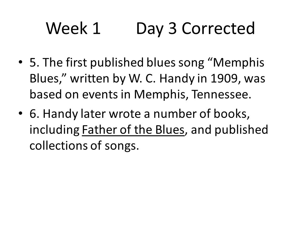 Week 1 Day 3 Corrected 5. The first published blues song Memphis Blues, written by W. C. Handy in 1909, was based on events in Memphis, Tennessee.