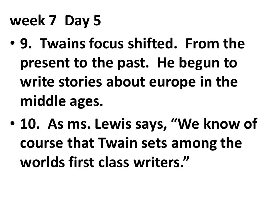 week 7 Day 5 9. Twains focus shifted. From the present to the past. He begun to write stories about europe in the middle ages.