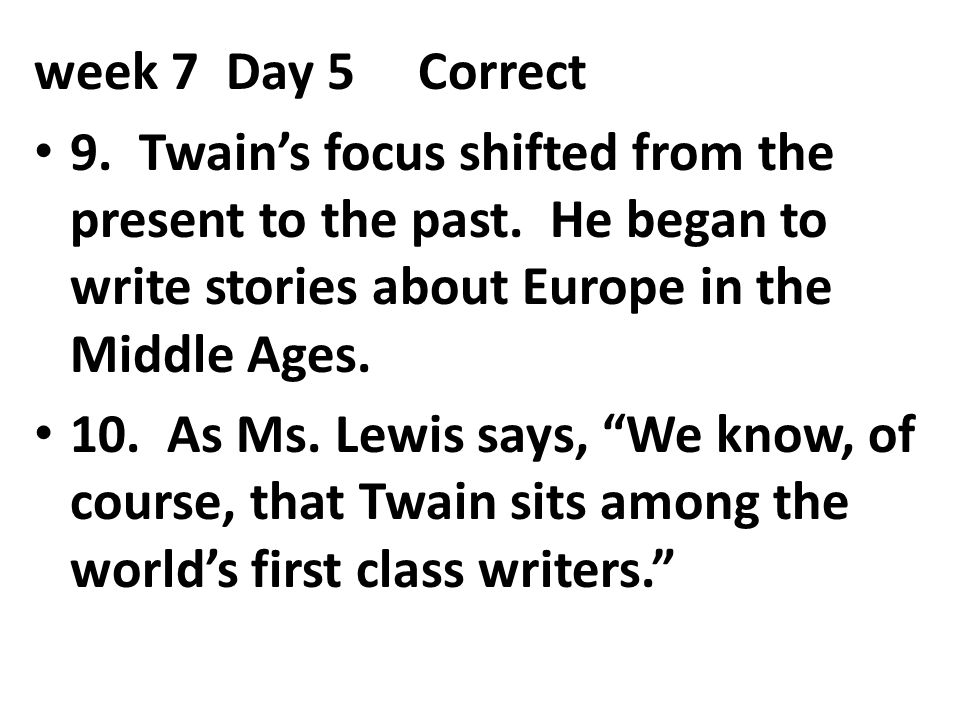 week 7 Day 5 Correct 9. Twain's focus shifted from the present to the past. He began to write stories about Europe in the Middle Ages.