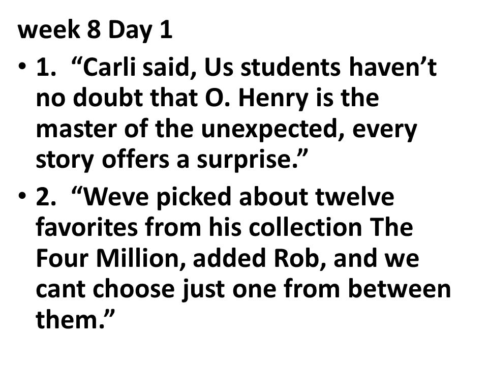 week 8 Day 1 1. Carli said, Us students haven't no doubt that O. Henry is the master of the unexpected, every story offers a surprise.