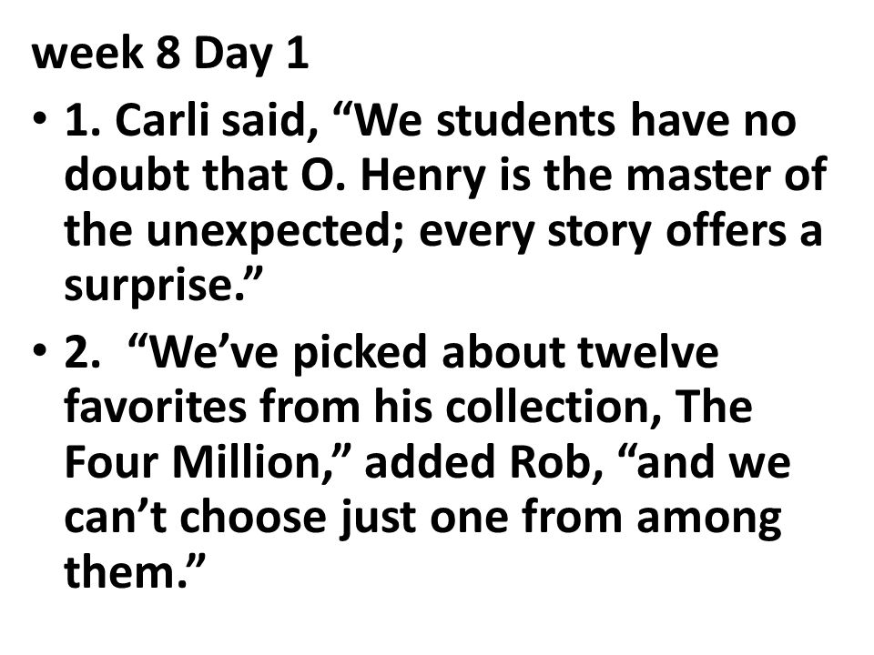 week 8 Day 1 1. Carli said, We students have no doubt that O. Henry is the master of the unexpected; every story offers a surprise.