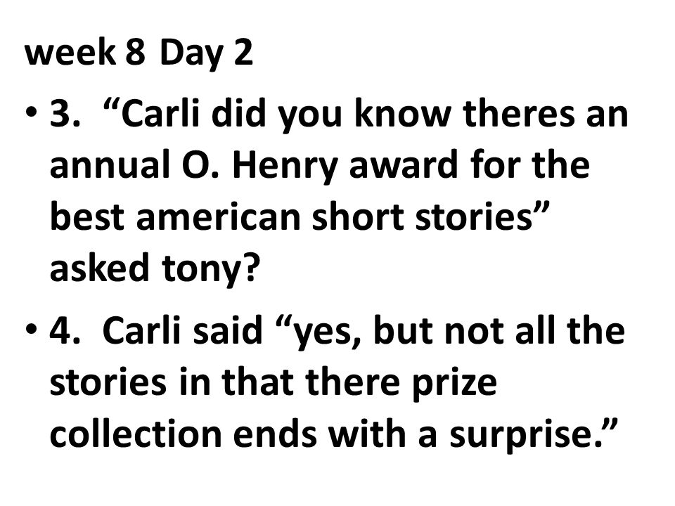 week 8 Day 2 3. Carli did you know theres an annual O. Henry award for the best american short stories asked tony
