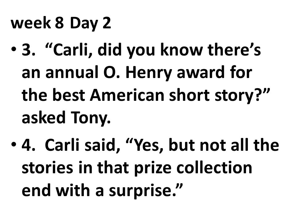 week 8 Day 2 3. Carli, did you know there's an annual O. Henry award for the best American short story asked Tony.