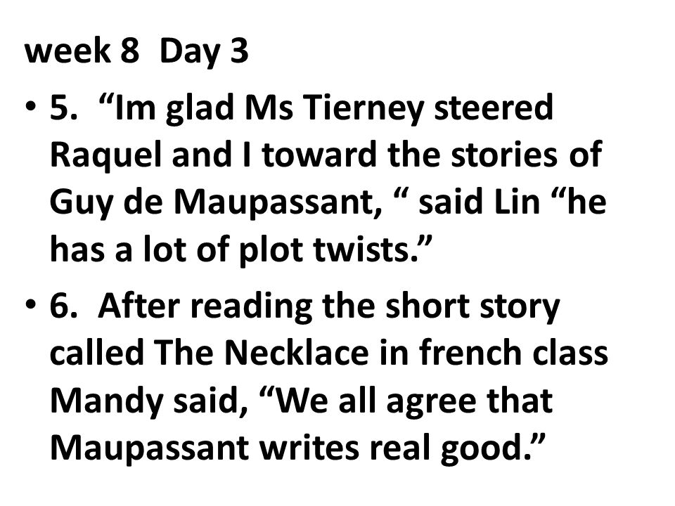 week 8 Day 3 5. Im glad Ms Tierney steered Raquel and I toward the stories of Guy de Maupassant, said Lin he has a lot of plot twists.