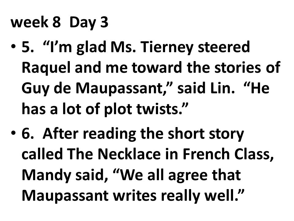week 8 Day 3 5. I'm glad Ms. Tierney steered Raquel and me toward the stories of Guy de Maupassant, said Lin. He has a lot of plot twists.