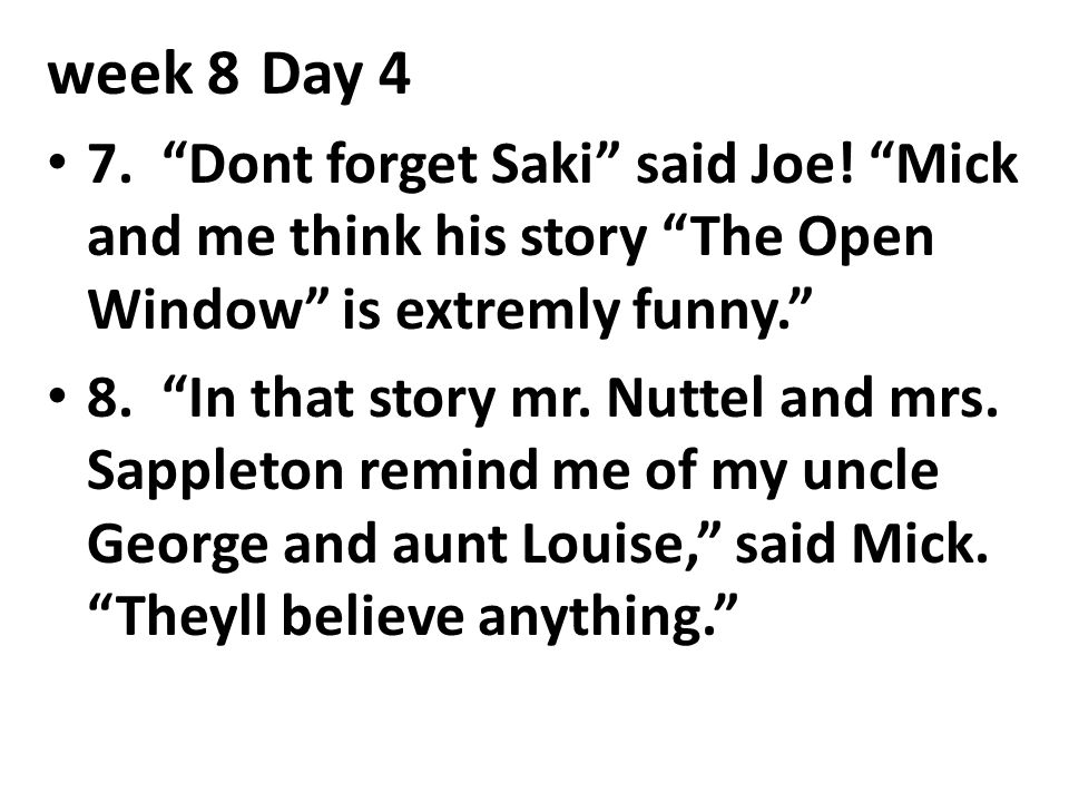 week 8 Day 4 7. Dont forget Saki said Joe! Mick and me think his story The Open Window is extremly funny.