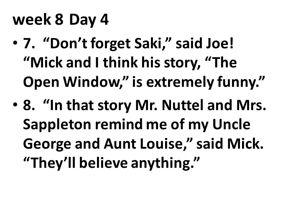 week 8 Day 4 7. Don't forget Saki, said Joe! Mick and I think his story, The Open Window, is extremely funny.