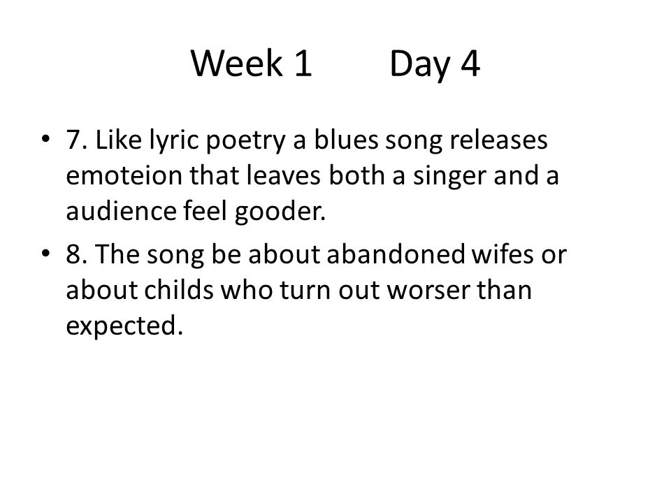 Week 1 Day 4 7. Like lyric poetry a blues song releases emoteion that leaves both a singer and a audience feel gooder.