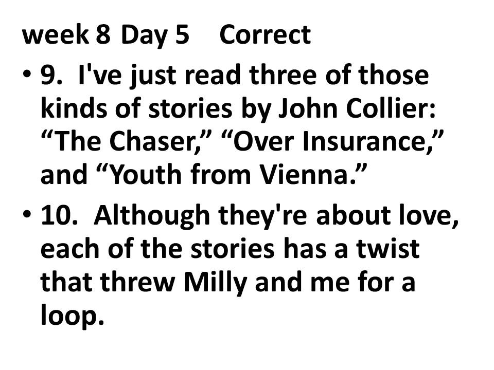 week 8 Day 5 Correct 9. I ve just read three of those kinds of stories by John Collier: The Chaser, Over Insurance, and Youth from Vienna.