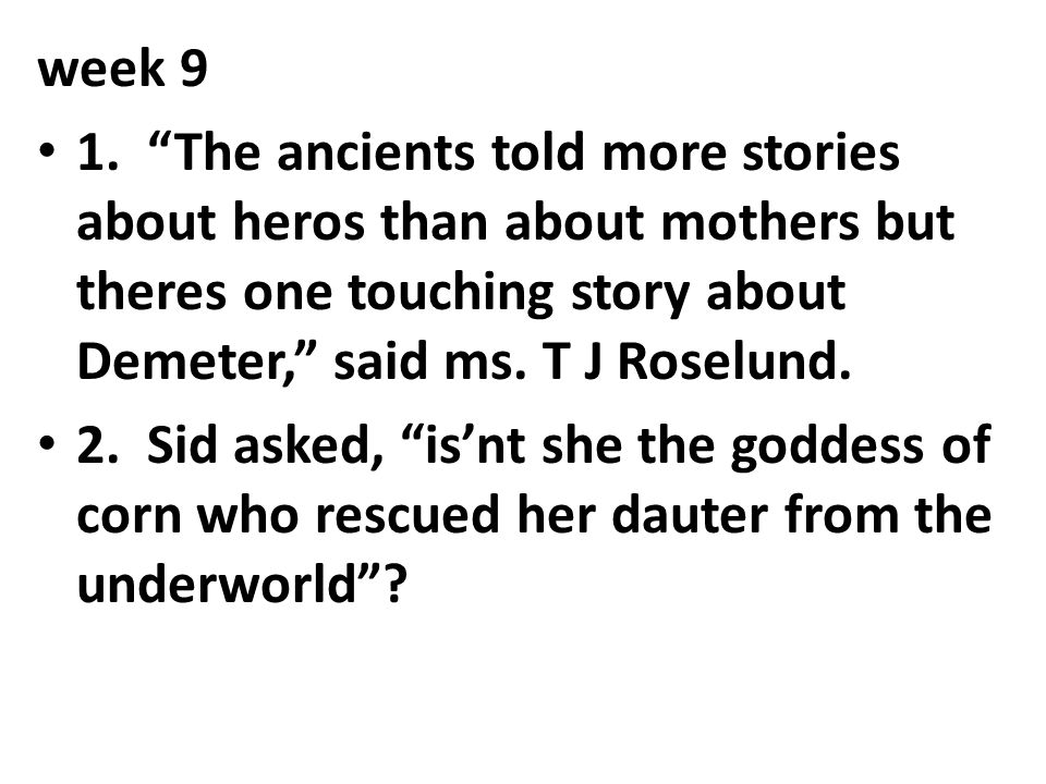 week 9 1. The ancients told more stories about heros than about mothers but theres one touching story about Demeter, said ms. T J Roselund.