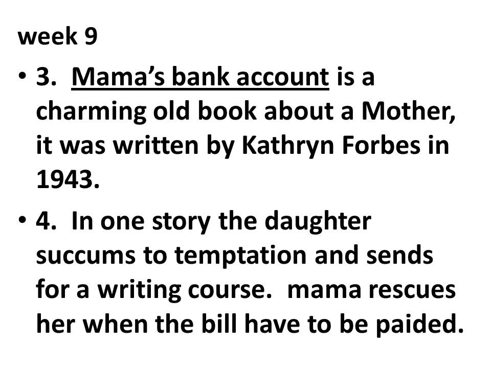 week 9 3. Mama's bank account is a charming old book about a Mother, it was written by Kathryn Forbes in 1943.