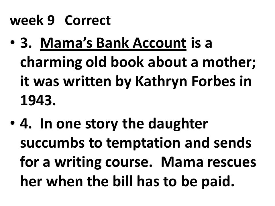 week 9 Correct 3. Mama's Bank Account is a charming old book about a mother; it was written by Kathryn Forbes in 1943.