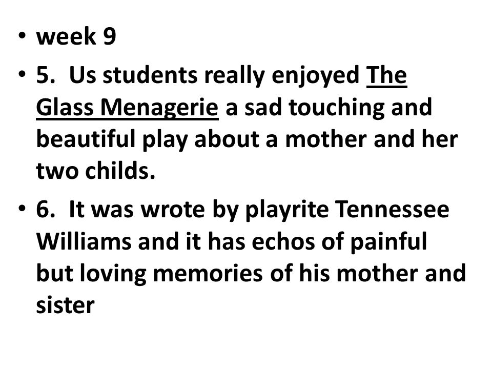 week 9 5. Us students really enjoyed The Glass Menagerie a sad touching and beautiful play about a mother and her two childs.