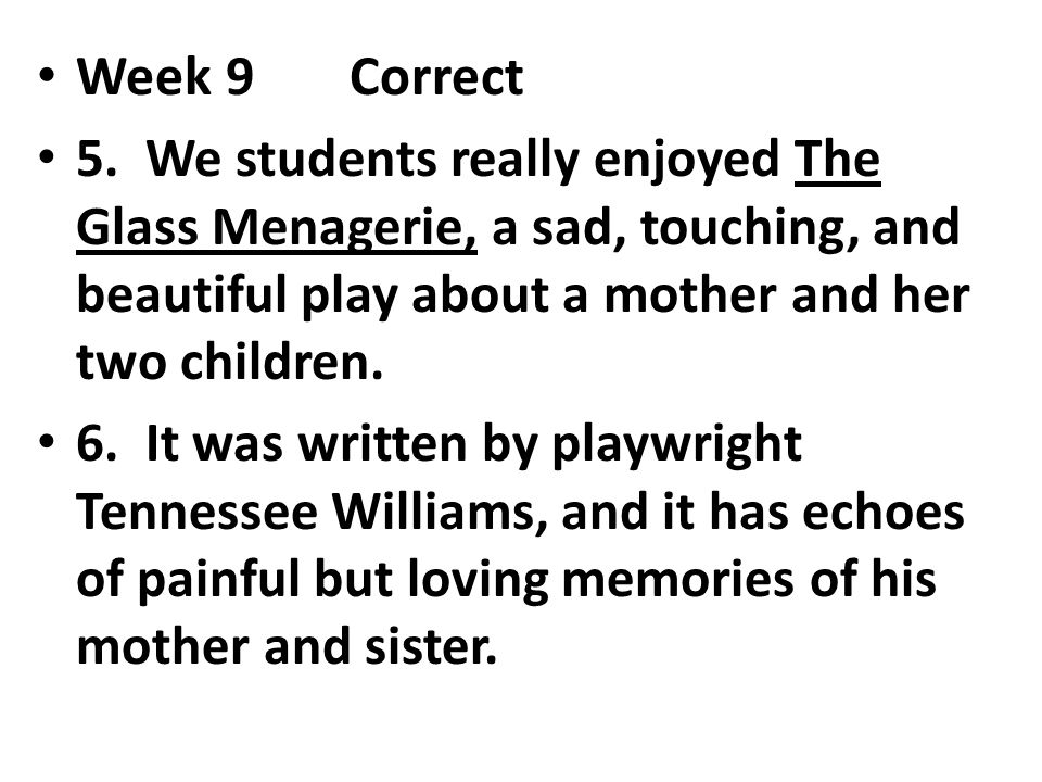 Week 9 Correct 5. We students really enjoyed The Glass Menagerie, a sad, touching, and beautiful play about a mother and her two children.