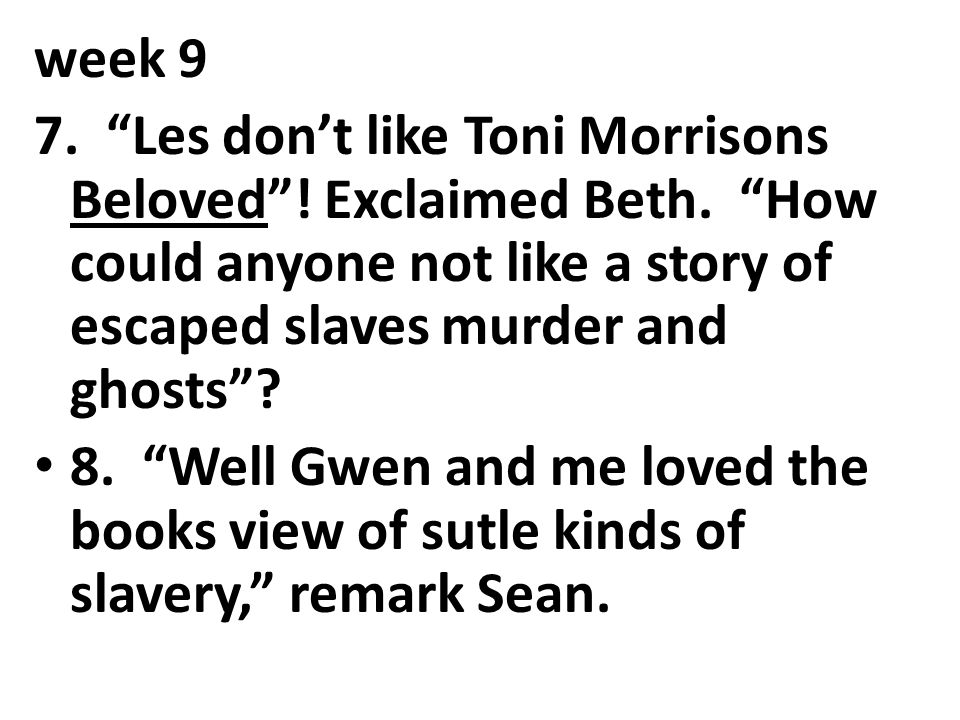 week 9 7. Les don't like Toni Morrisons Beloved ! Exclaimed Beth. How could anyone not like a story of escaped slaves murder and ghosts