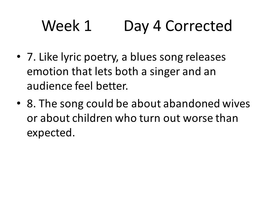 Week 1 Day 4 Corrected 7. Like lyric poetry, a blues song releases emotion that lets both a singer and an audience feel better.