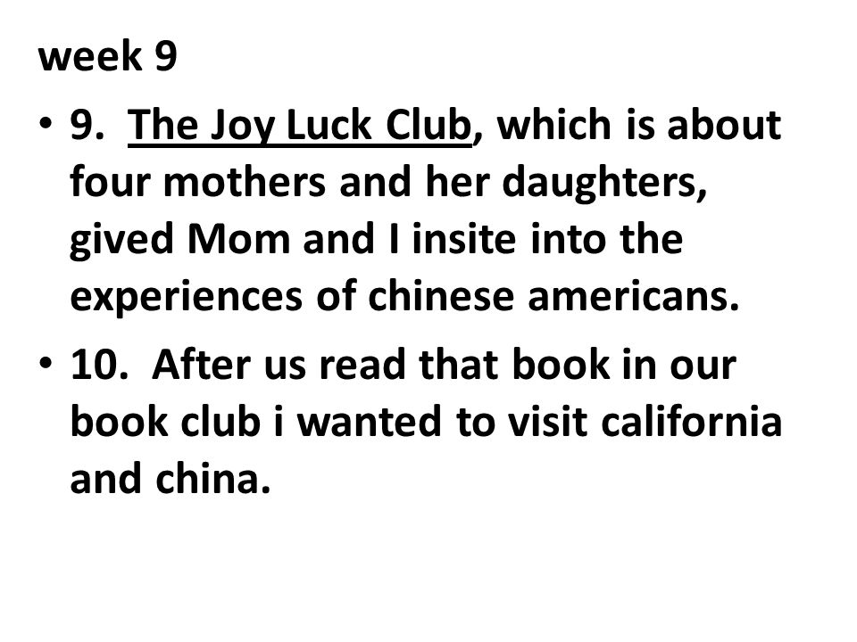 week 9 9. The Joy Luck Club, which is about four mothers and her daughters, gived Mom and I insite into the experiences of chinese americans.