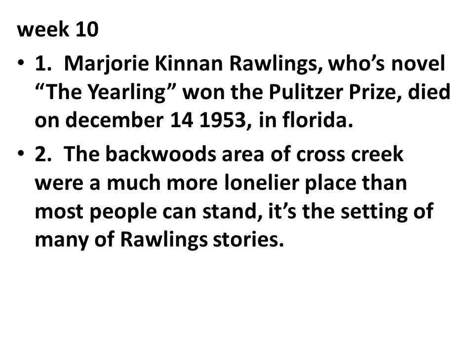 week 10 1. Marjorie Kinnan Rawlings, who's novel The Yearling won the Pulitzer Prize, died on december 14 1953, in florida.