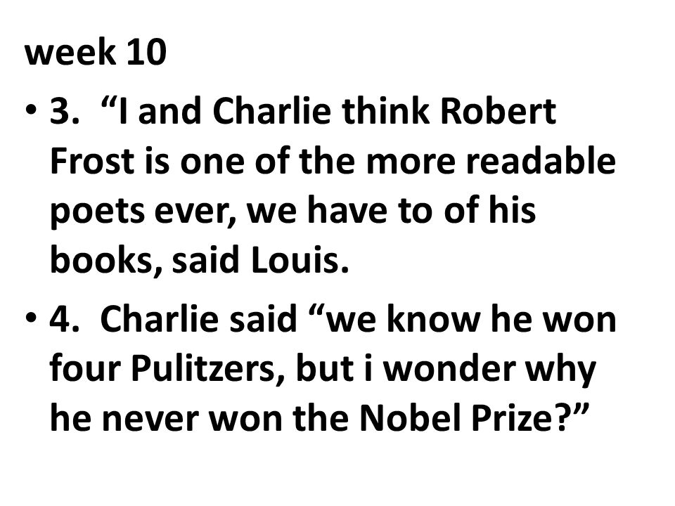 week 10 3. I and Charlie think Robert Frost is one of the more readable poets ever, we have to of his books, said Louis.