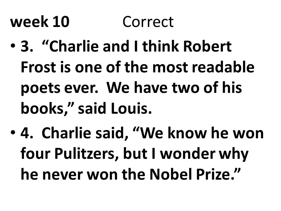 week 10 Correct 3. Charlie and I think Robert Frost is one of the most readable poets ever. We have two of his books, said Louis.