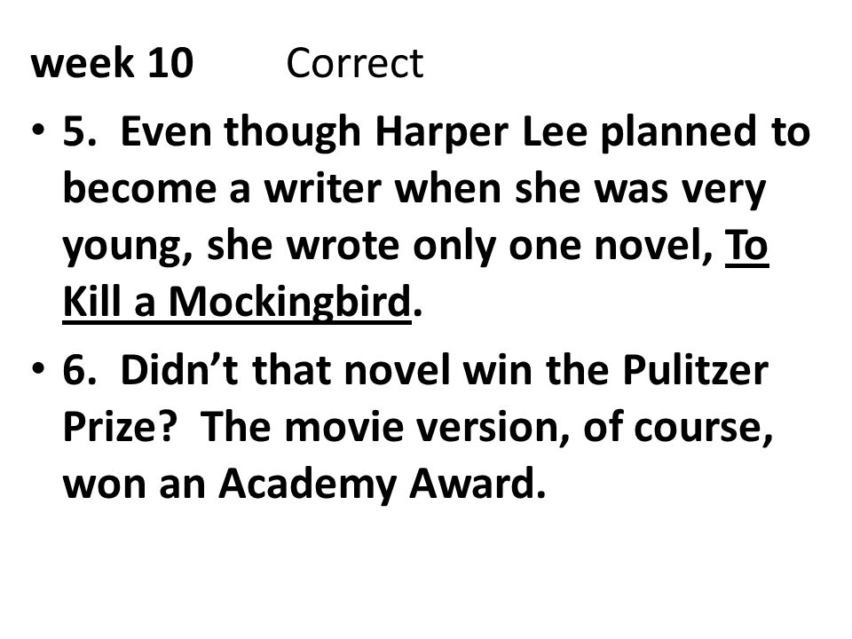 week 10 Correct 5. Even though Harper Lee planned to become a writer when she was very young, she wrote only one novel, To Kill a Mockingbird.