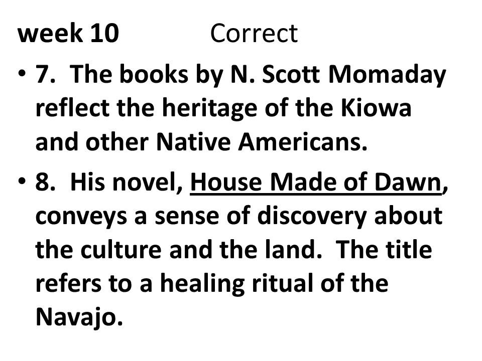 week 10 Correct 7. The books by N. Scott Momaday reflect the heritage of the Kiowa and other Native Americans.